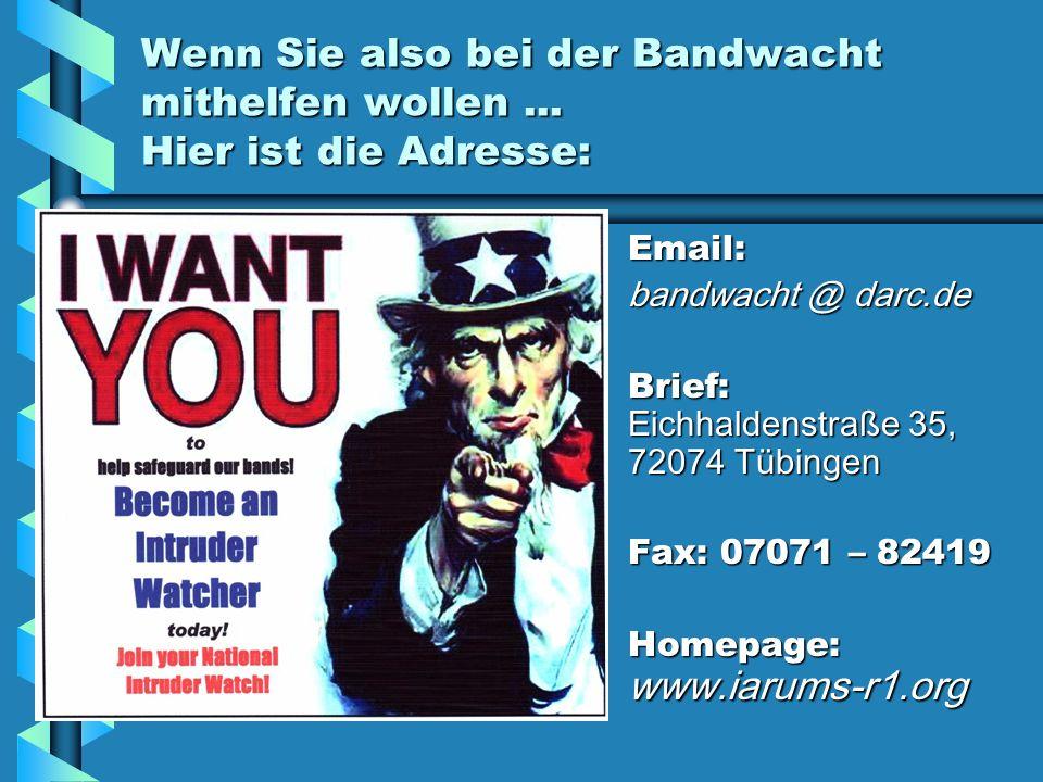 Wenn Sie also bei der Bandwacht mithelfen wollen... Hier ist die Adresse: Email: bandwacht @ darc.de Brief: Eichhaldenstraße 35, 72074 Tübingen Fax: 0