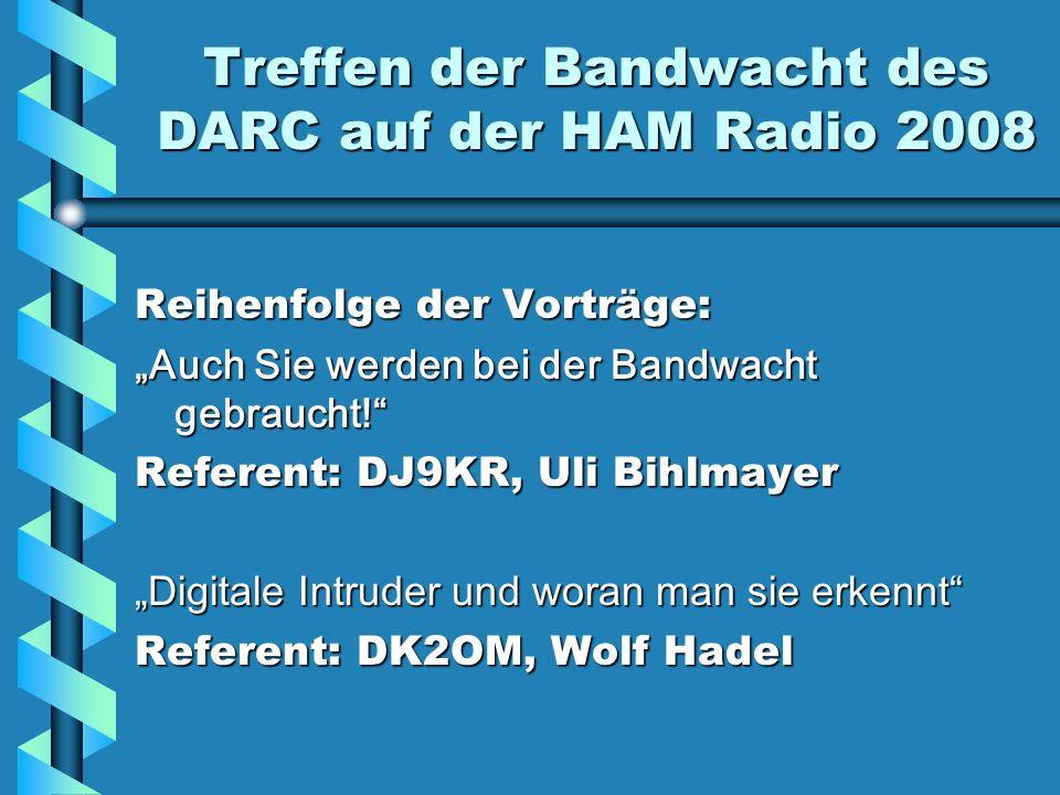 Treffen der Bandwacht des DARC auf der HAM Radio 2008 Reihenfolge der Vorträge: Auch Sie werden bei der Bandwacht gebraucht! Referent: DJ9KR, Uli Bihl