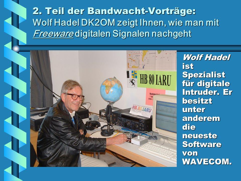 2. Teil der Bandwacht-Vorträge: Wolf Hadel DK2OM zeigt Ihnen, wie man mit Freeware digitalen Signalen nachgeht Wolf Hadel ist Spezialist für digitale