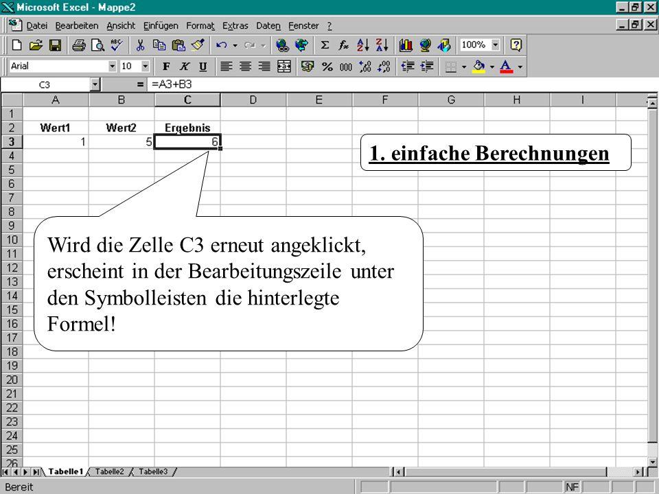 Wird die Zelle C3 erneut angeklickt, erscheint in der Bearbeitungszeile unter den Symbolleisten die hinterlegte Formel! 1. einfache Berechnungen