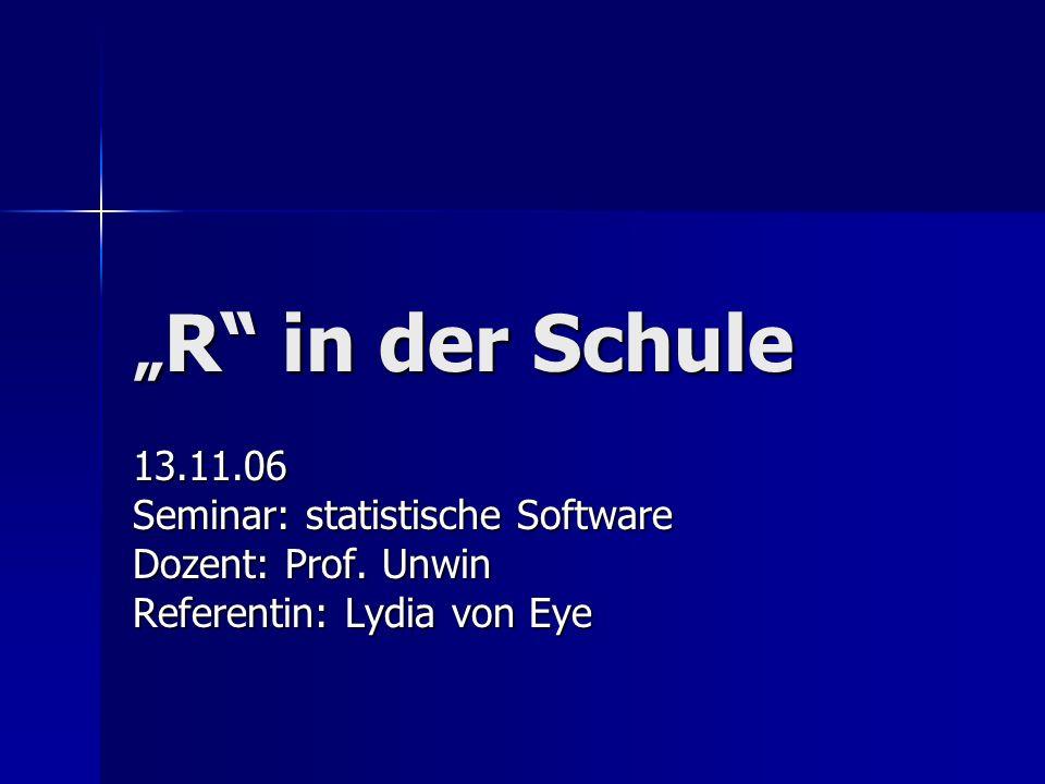 R in der Schule R in der Schule 13.11.06 Seminar: statistische Software Dozent: Prof. Unwin Referentin: Lydia von Eye