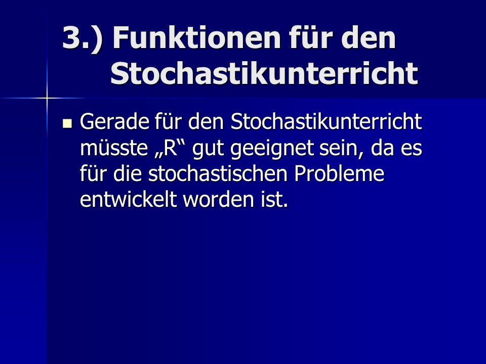 3.) Funktionen für den Stochastikunterricht Gerade für den Stochastikunterricht müsste R gut geeignet sein, da es für die stochastischen Probleme entwickelt worden ist.
