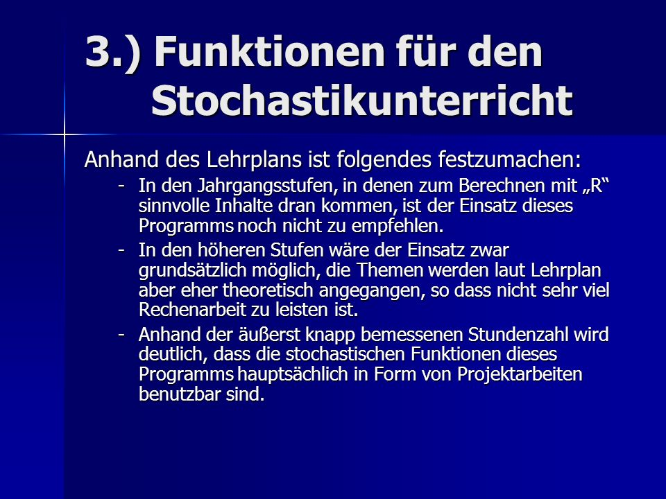 3.) Funktionen für den Stochastikunterricht Anhand des Lehrplans ist folgendes festzumachen: -In den Jahrgangsstufen, in denen zum Berechnen mit R sinnvolle Inhalte dran kommen, ist der Einsatz dieses Programms noch nicht zu empfehlen.