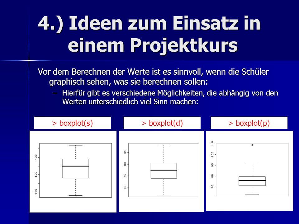 4.) Ideen zum Einsatz in einem Projektkurs Vor dem Berechnen der Werte ist es sinnvoll, wenn die Schüler graphisch sehen, was sie berechnen sollen: –Hierfür gibt es verschiedene Möglichkeiten, die abhängig von den Werten unterschiedlich viel Sinn machen: > boxplot(s)> boxplot(d)> boxplot(p)