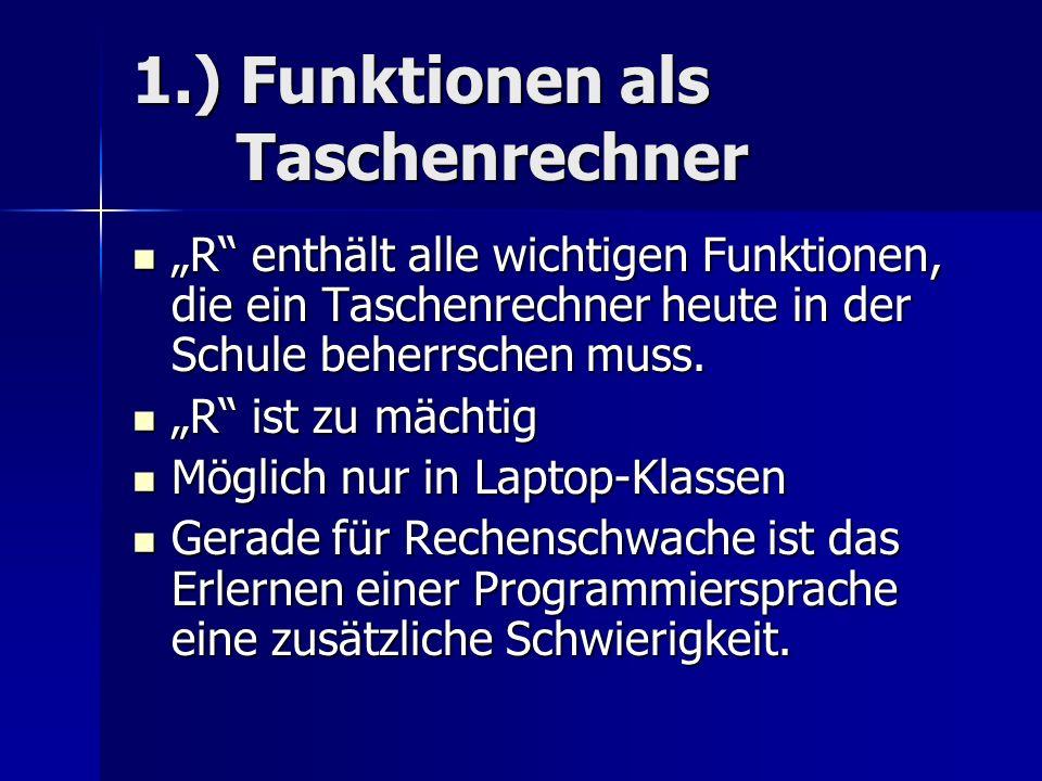 1.) Funktionen als Taschenrechner R enthält alle wichtigen Funktionen, die ein Taschenrechner heute in der Schule beherrschen muss. R enthält alle wic