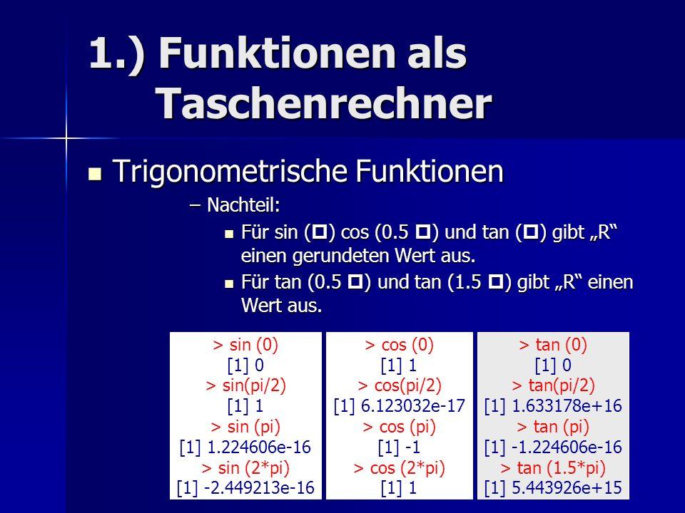 1.) Funktionen als Taschenrechner Trigonometrische Funktionen Trigonometrische Funktionen –Nachteil: Für sin ( p ) cos (0.5 p ) und tan ( p ) gibt R einen gerundeten Wert aus.