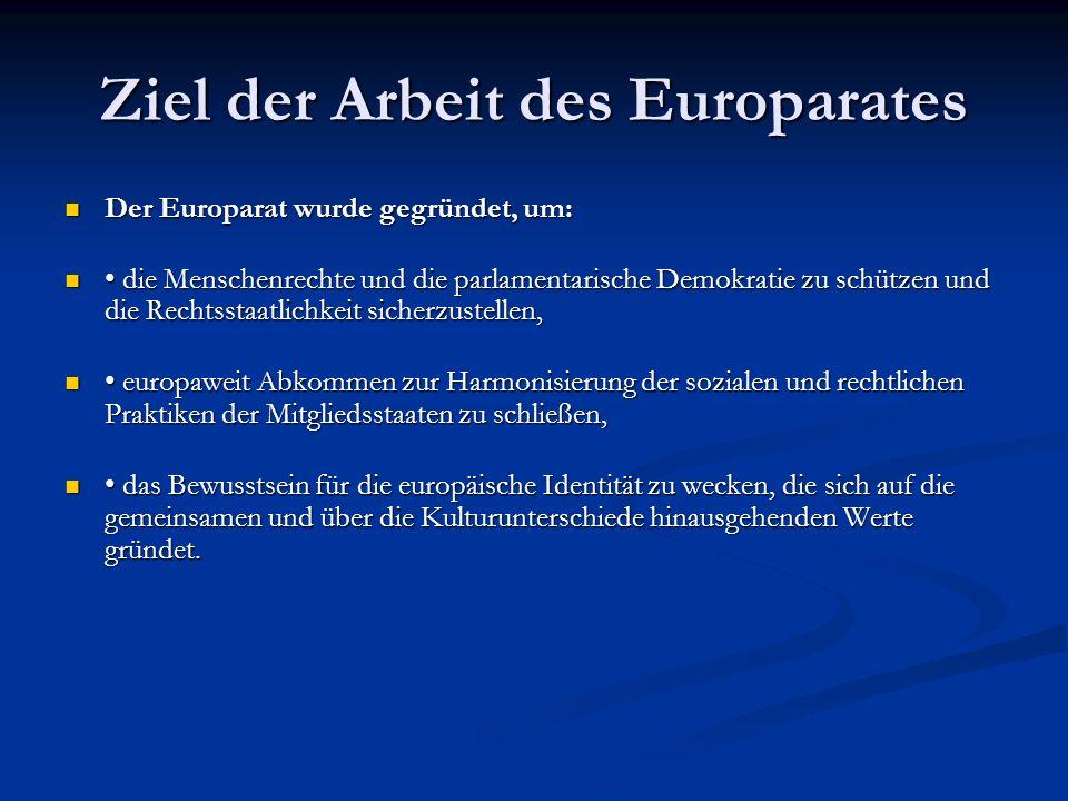 Ziel der Arbeit des Europarates Der Europarat wurde gegründet, um: Der Europarat wurde gegründet, um: die Menschenrechte und die parlamentarische Demokratie zu schützen und die Rechtsstaatlichkeit sicherzustellen, die Menschenrechte und die parlamentarische Demokratie zu schützen und die Rechtsstaatlichkeit sicherzustellen, europaweit Abkommen zur Harmonisierung der sozialen und rechtlichen Praktiken der Mitgliedsstaaten zu schließen, europaweit Abkommen zur Harmonisierung der sozialen und rechtlichen Praktiken der Mitgliedsstaaten zu schließen, das Bewusstsein für die europäische Identität zu wecken, die sich auf die gemeinsamen und über die Kulturunterschiede hinausgehenden Werte gründet.