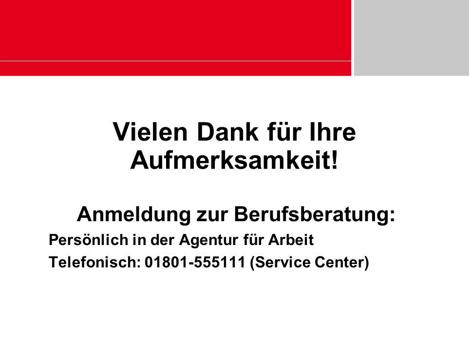 Vielen Dank für Ihre Aufmerksamkeit! Anmeldung zur Berufsberatung: Persönlich in der Agentur für Arbeit Telefonisch: 01801-555111 (Service Center)