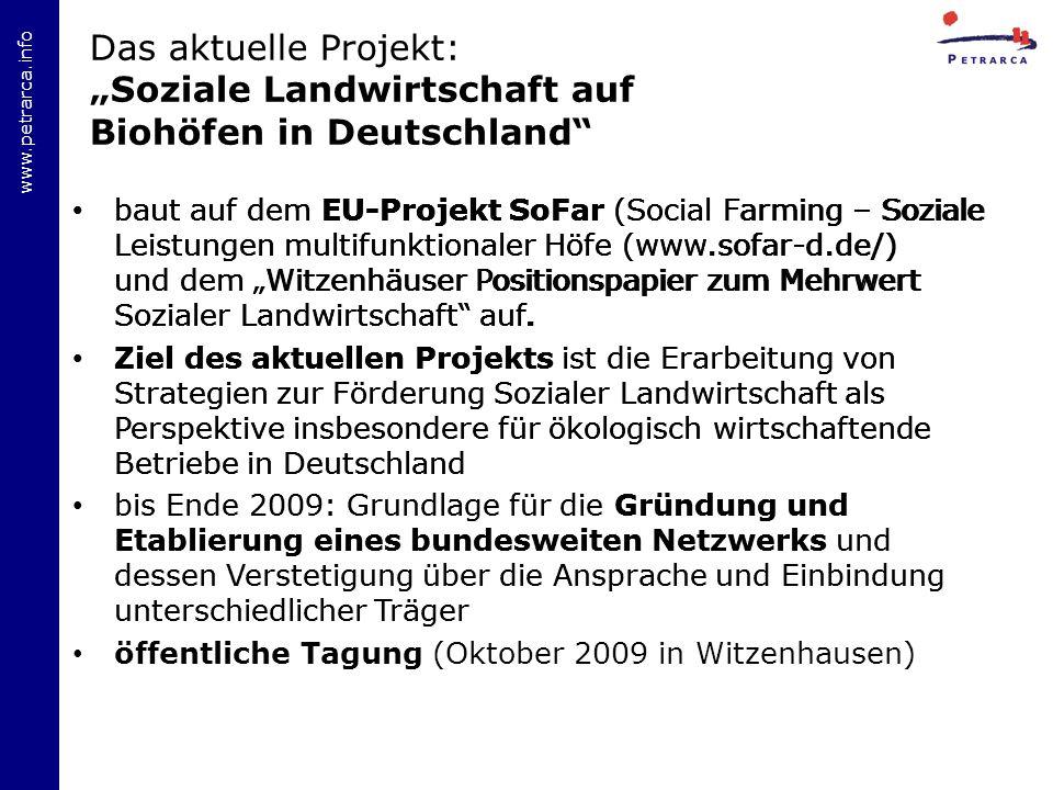 www.petrarca.info Das aktuelle Projekt: Soziale Landwirtschaft auf Biohöfen in Deutschland baut auf dem EU-Projekt SoFar (Social Farming – Soziale Leistungen multifunktionaler Höfe (www.sofar-d.de/) und dem Witzenhäuser Positionspapier zum Mehrwert Sozialer Landwirtschaft auf.