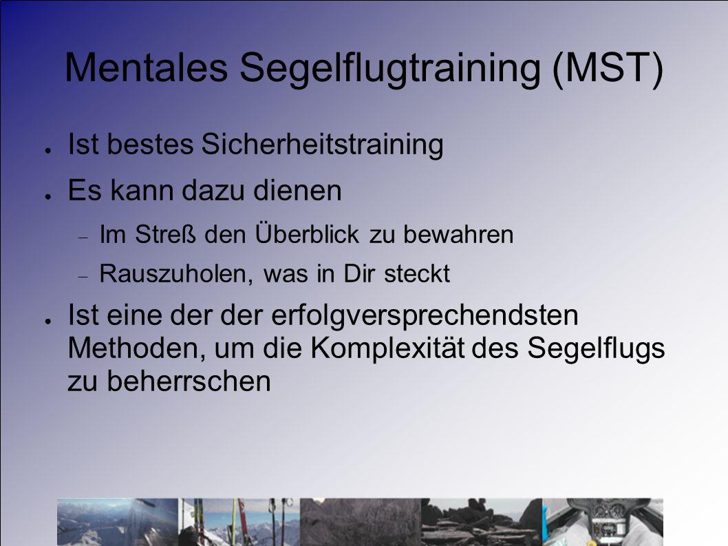 Mentales Segelflugtraining (MST) Ist bestes Sicherheitstraining Es kann dazu dienen Im Streß den Überblick zu bewahren Rauszuholen, was in Dir steckt