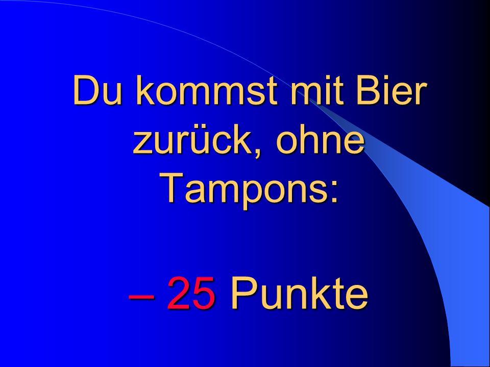 Du kommst mit Bier zurück, ohne Tampons: – 25 Punkte