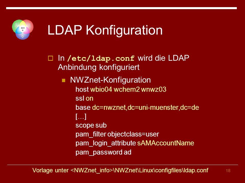 18 LDAP Konfiguration In /etc/ldap.conf wird die LDAP Anbindung konfiguriert NWZnet-Konfiguration host wbio04 wchem2 wnwz03 ssl on base dc=nwznet,dc=uni-muenster,dc=de […] scope sub pam_filter objectclass=user pam_login_attribute sAMAccountName pam_password ad Vorlage unter \NWZnet\Linux\configfiles\ldap.conf