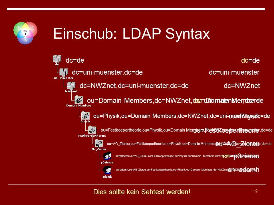 19 Einschub: LDAP Syntax dc=de dc=uni-muenster,dc=de dc=NWZnet,dc=uni-muenster,dc=de ou=Domain Members,dc=NWZnet,dc=uni-muenster,dc=de ou=Physik,ou=Domain Members,dc=NWZnet,dc=uni-muenster,dc=de ou=Festkoepertheorie,ou=Physik,ou=Domain Members,dc=NWZnet,dc=uni-muenster,dc=de ou=AG_Zierau,ou=Festkoepertheorie,ou=Physik,ou=Domain Members,dc=NWZnet,dc=uni-muenster,dc=de cn=p0zierau,ou=AG_Zierau,ou=Festkoepertheorie,ou=Physik,ou=Domain Members,dc=NWZnet,dc=uni-muenster,dc=de cn=adamh,ou=AG_Zierau,ou=Festkoepertheorie,ou=Physik,ou=Domain Members,dc=NWZnet,dc=uni-muenster,dc=de dc=uni-muenster dc=de dc=NWZnet ou=Domain Members ou=Physik ou=Festkoepertheorie ou=AG_Zierau cn=p0zierau cn=adamh Dies sollte kein Sehtest werden!