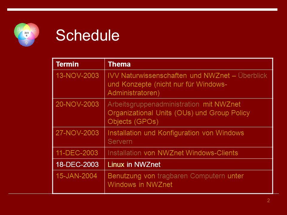 2 Schedule TerminThema 13-NOV-2003IVV Naturwissenschaften und NWZnet – Überblick und Konzepte (nicht nur für Windows- Administratoren) 20-NOV-2003Arbeitsgruppenadministration mit NWZnet Organizational Units (OUs) und Group Policy Objects (GPOs) 27-NOV-2003Installation und Konfiguration von Windows Servern 11-DEC-2003Installation von NWZnet Windows-Clients 18-DEC-2003Linux in NWZnet 15-JAN-2004Benutzung von tragbaren Computern unter Windows in NWZnet