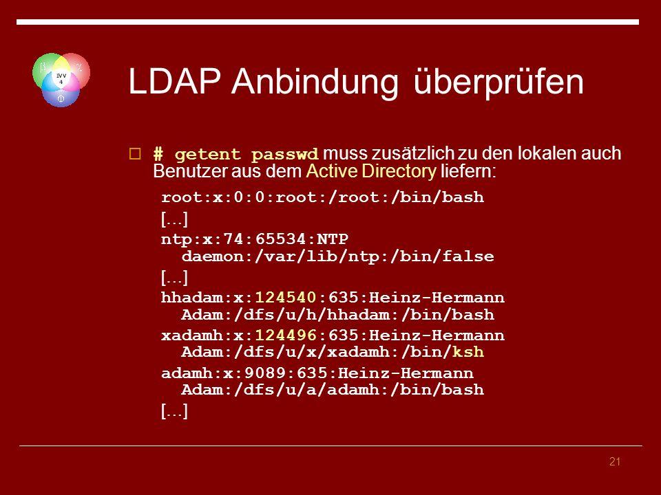 21 LDAP Anbindung überprüfen # getent passwd muss zusätzlich zu den lokalen auch Benutzer aus dem Active Directory liefern: root:x:0:0:root:/root:/bin/bash […] ntp:x:74:65534:NTP daemon:/var/lib/ntp:/bin/false […] hhadam:x:124540:635:Heinz-Hermann Adam:/dfs/u/h/hhadam:/bin/bash xadamh:x:124496:635:Heinz-Hermann Adam:/dfs/u/x/xadamh:/bin/ksh adamh:x:9089:635:Heinz-Hermann Adam:/dfs/u/a/adamh:/bin/bash […]