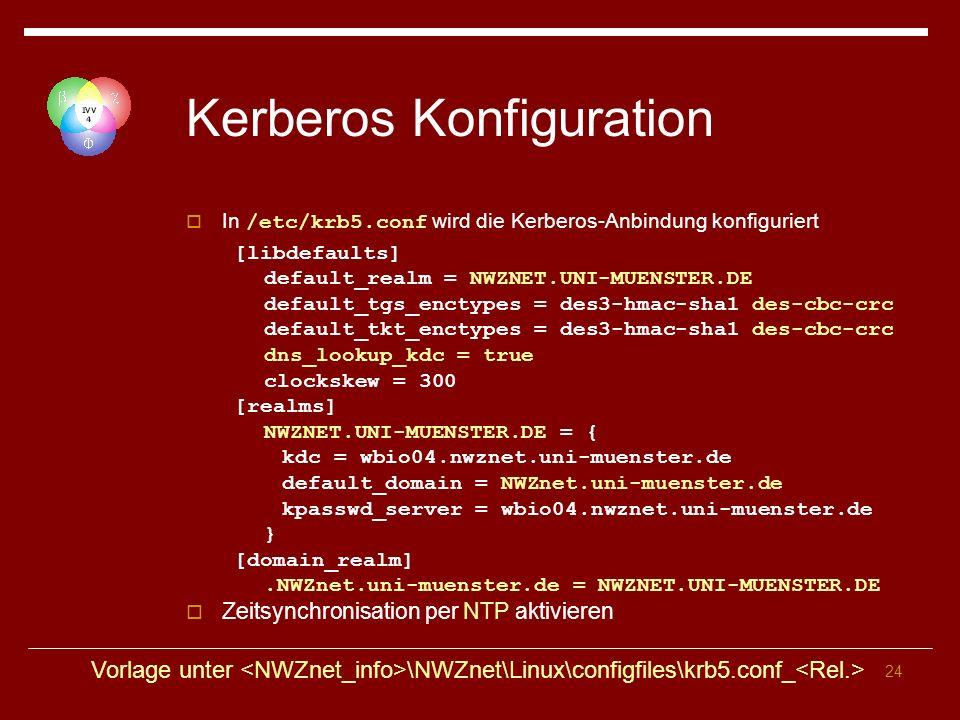 24 Kerberos Konfiguration In /etc/krb5.conf wird die Kerberos-Anbindung konfiguriert [libdefaults] default_realm = NWZNET.UNI-MUENSTER.DE default_tgs_enctypes = des3-hmac-sha1 des-cbc-crc default_tkt_enctypes = des3-hmac-sha1 des-cbc-crc dns_lookup_kdc = true clockskew = 300 [realms] NWZNET.UNI-MUENSTER.DE = { kdc = wbio04.nwznet.uni-muenster.de default_domain = NWZnet.uni-muenster.de kpasswd_server = wbio04.nwznet.uni-muenster.de } [domain_realm].NWZnet.uni-muenster.de = NWZNET.UNI-MUENSTER.DE Zeitsynchronisation per NTP aktivieren Vorlage unter \NWZnet\Linux\configfiles\krb5.conf_
