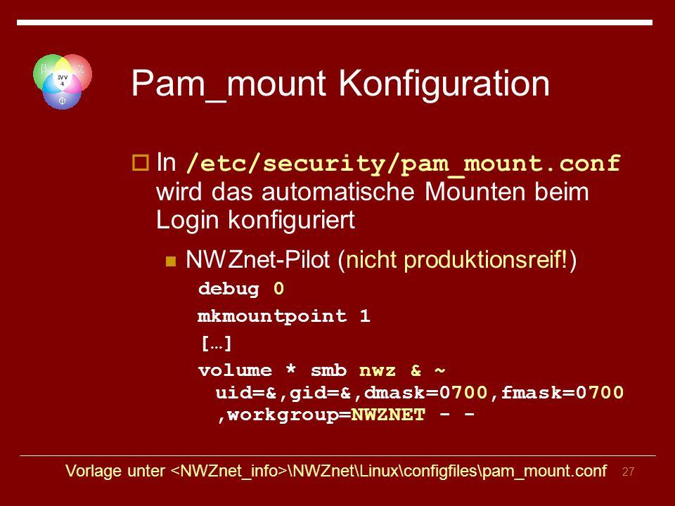 27 Pam_mount Konfiguration In /etc/security/pam_mount.conf wird das automatische Mounten beim Login konfiguriert NWZnet-Pilot (nicht produktionsreif!) debug 0 mkmountpoint 1 […] volume * smb nwz & ~ uid=&,gid=&,dmask=0700,fmask=0700,workgroup=NWZNET - - Vorlage unter \NWZnet\Linux\configfiles\pam_mount.conf