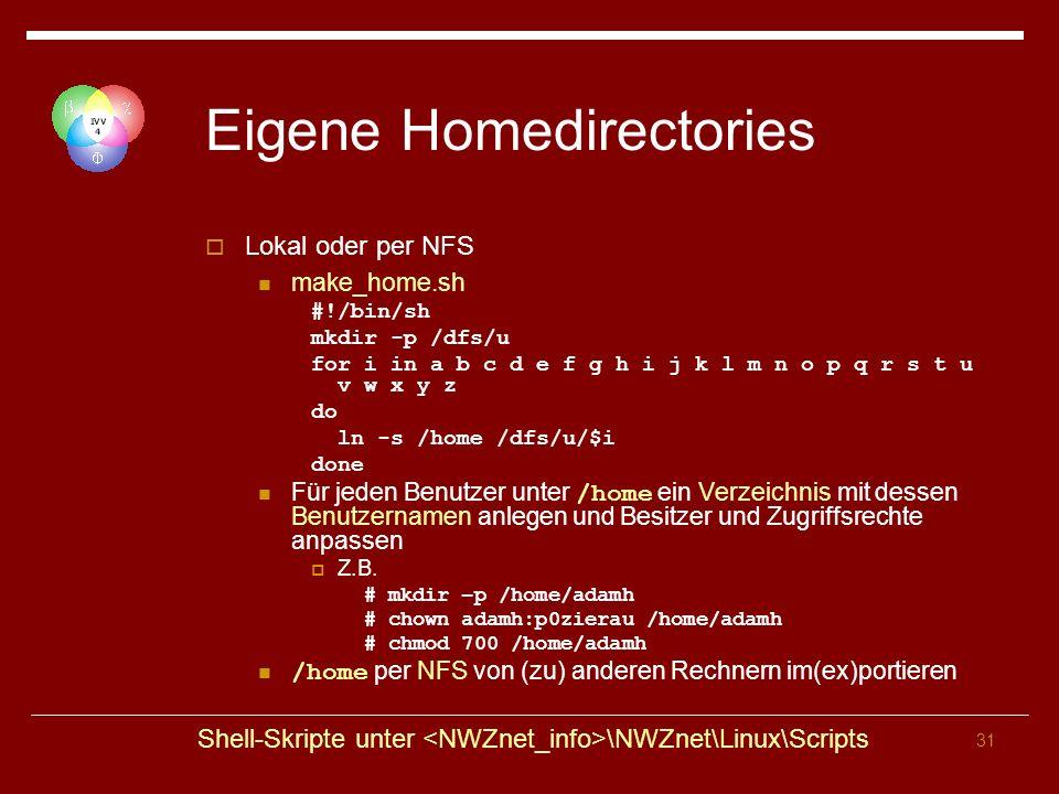 31 Eigene Homedirectories Lokal oder per NFS make_home.sh #!/bin/sh mkdir -p /dfs/u for i in a b c d e f g h i j k l m n o p q r s t u v w x y z do ln -s /home /dfs/u/$i done Für jeden Benutzer unter /home ein Verzeichnis mit dessen Benutzernamen anlegen und Besitzer und Zugriffsrechte anpassen Z.B.