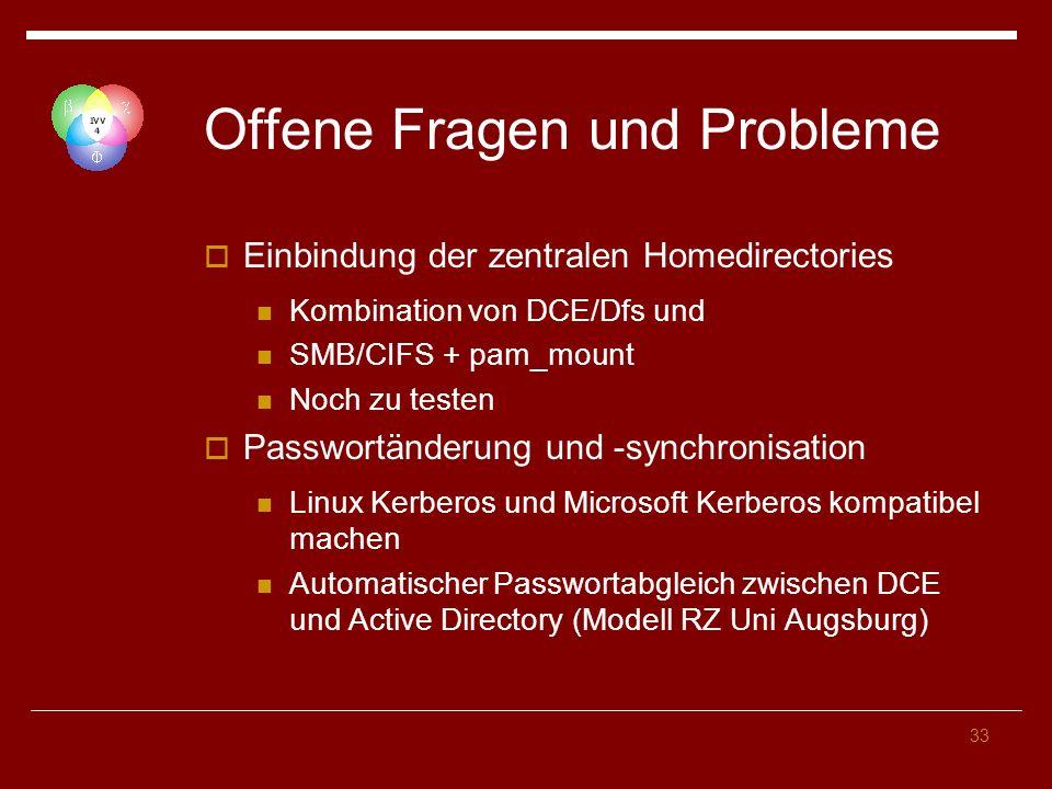 33 Offene Fragen und Probleme Einbindung der zentralen Homedirectories Kombination von DCE/Dfs und SMB/CIFS + pam_mount Noch zu testen Passwortänderung und -synchronisation Linux Kerberos und Microsoft Kerberos kompatibel machen Automatischer Passwortabgleich zwischen DCE und Active Directory (Modell RZ Uni Augsburg)