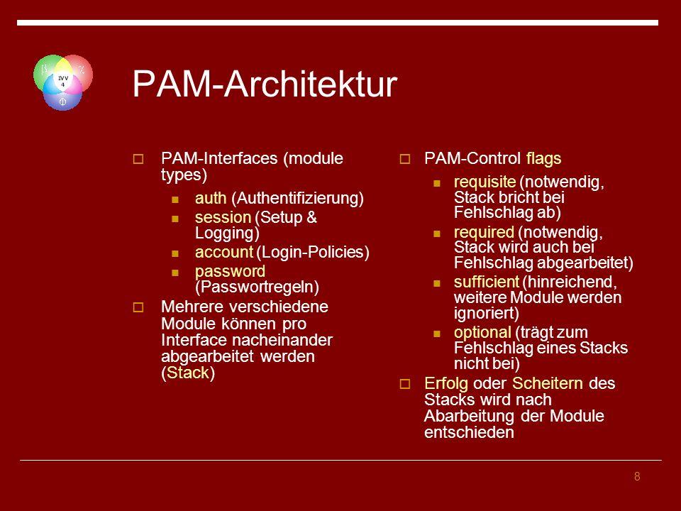 8 PAM-Architektur PAM-Interfaces (module types) auth (Authentifizierung) session (Setup & Logging) account (Login-Policies) password (Passwortregeln) Mehrere verschiedene Module können pro Interface nacheinander abgearbeitet werden (Stack) PAM-Control flags requisite (notwendig, Stack bricht bei Fehlschlag ab) required (notwendig, Stack wird auch bei Fehlschlag abgearbeitet) sufficient (hinreichend, weitere Module werden ignoriert) optional (trägt zum Fehlschlag eines Stacks nicht bei) Erfolg oder Scheitern des Stacks wird nach Abarbeitung der Module entschieden