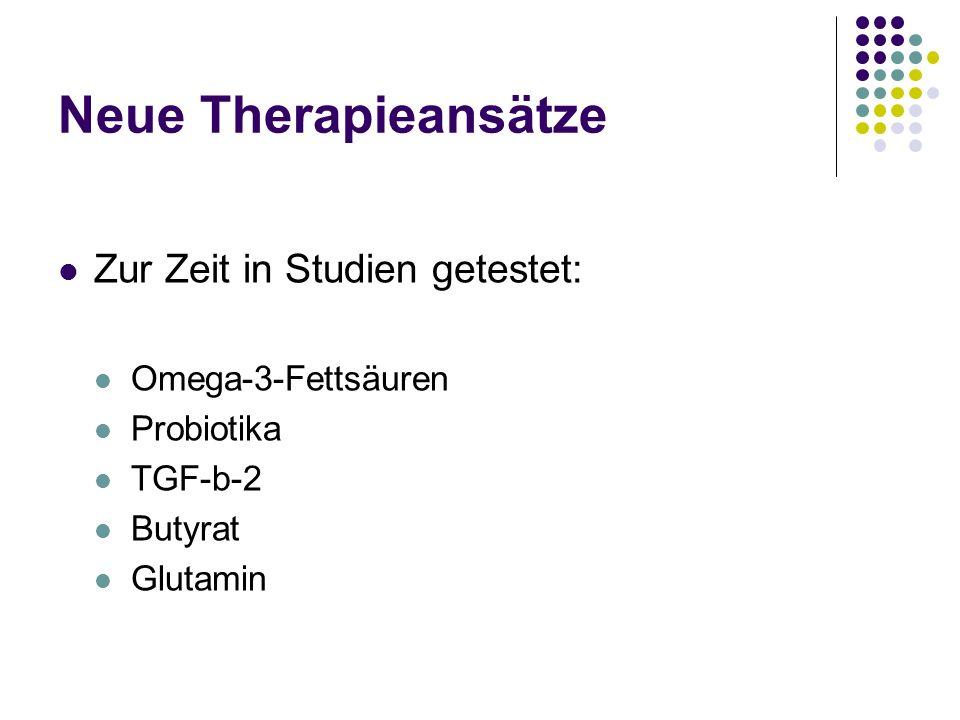 Neue Therapieansätze Zur Zeit in Studien getestet: Omega-3-Fettsäuren Probiotika TGF-b-2 Butyrat Glutamin