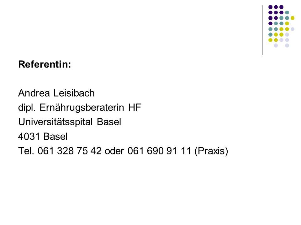 Referentin: Andrea Leisibach dipl. Ernährugsberaterin HF Universitätsspital Basel 4031 Basel Tel. 061 328 75 42 oder 061 690 91 11 (Praxis)