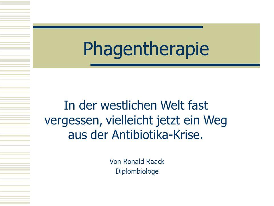 Phagentherapie Von Ronald Raack Diplombiologe In der westlichen Welt fast vergessen, vielleicht jetzt ein Weg aus der Antibiotika-Krise.