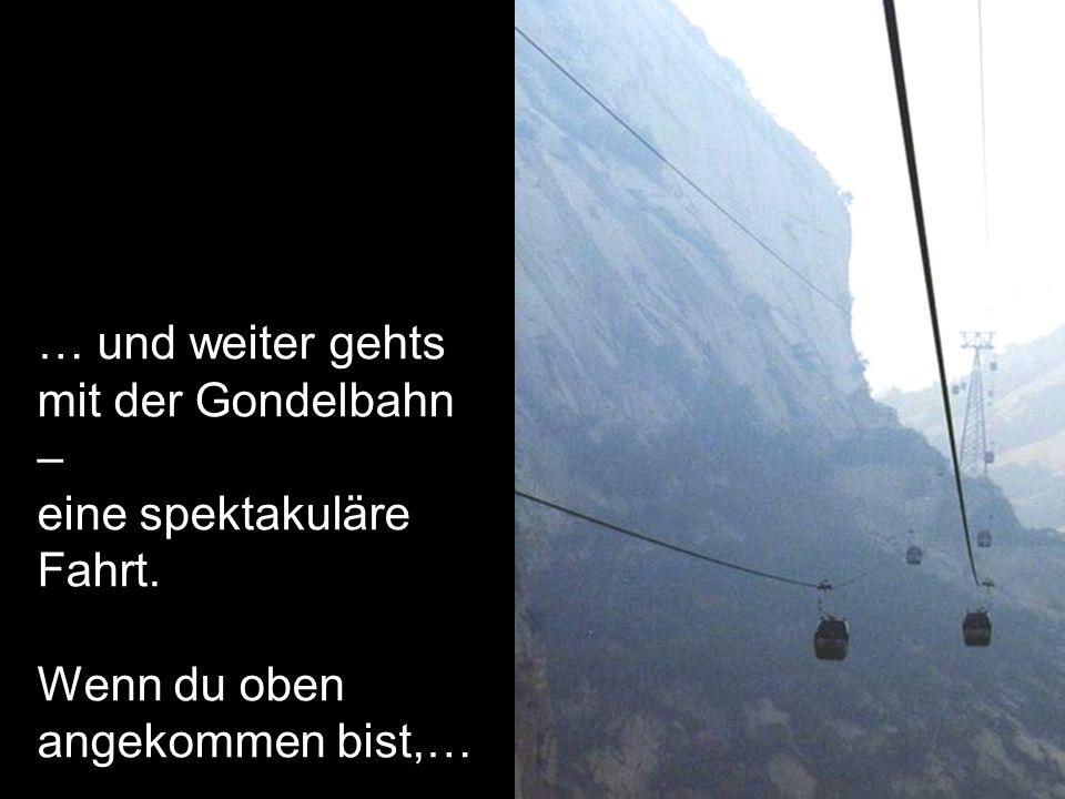 … und weiter gehts mit der Gondelbahn – eine spektakuläre Fahrt. Wenn du oben angekommen bist,…