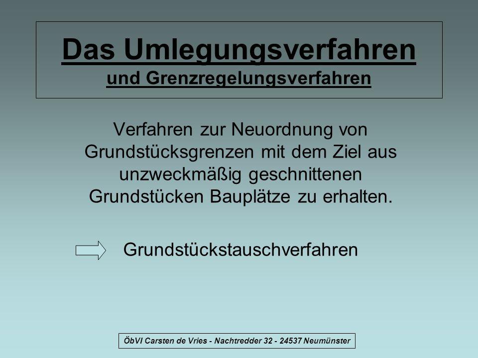 ÖbVI Carsten de Vries - Nachtredder 32 - 24537 Neumünster Das Umlegungsverfahren und Grenzregelungsverfahren Verfahren zur Neuordnung von Grundstücksg