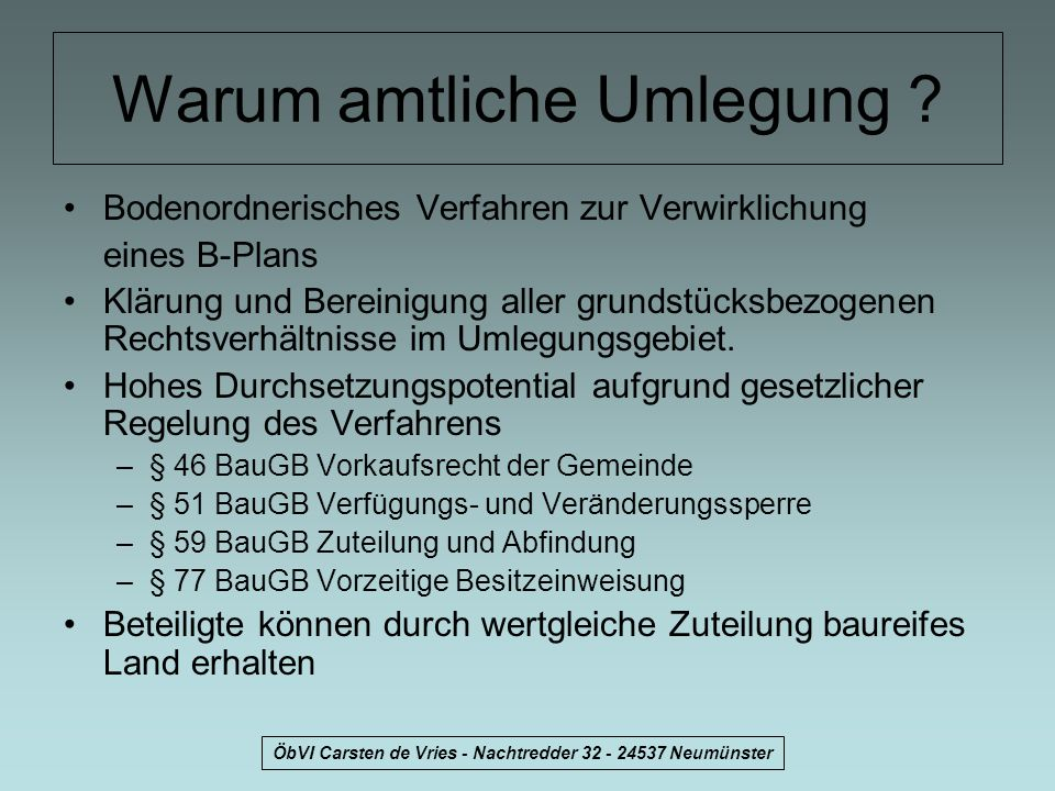 ÖbVI Carsten de Vries - Nachtredder 32 - 24537 Neumünster Gesetzliche Grundlagen Die gesetzliche Grundlage für ein Umlegungsverfahren ist im –Baugesetzbuch (BauGB) in den Paragraphen §§ 45 bis 79 und in der –4.