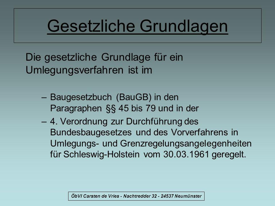 ÖbVI Carsten de Vries - Nachtredder 32 - 24537 Neumünster Gesetzliche Grundlagen Die gesetzliche Grundlage für ein Umlegungsverfahren ist im –Baugeset