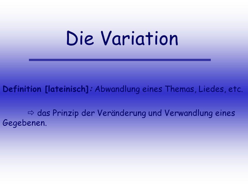 Die Variation Definition [lateinisch]: Abwandlung eines Themas, Liedes, etc. das Prinzip der Veränderung und Verwandlung eines Gegebenen.