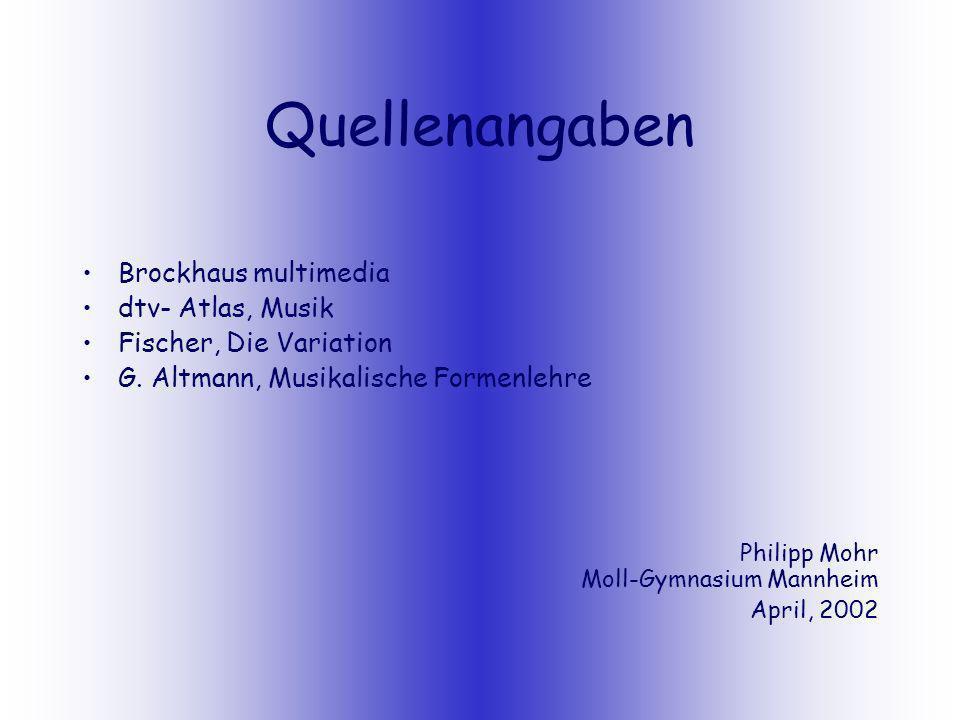 Quellenangaben Brockhaus multimedia dtv- Atlas, Musik Fischer, Die Variation G. Altmann, Musikalische Formenlehre Philipp Mohr Moll-Gymnasium Mannheim