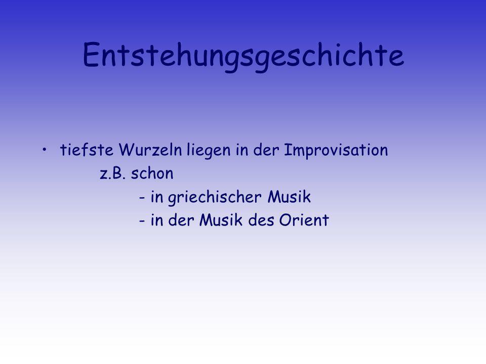 Entstehungsgeschichte tiefste Wurzeln liegen in der Improvisation z.B. schon - in griechischer Musik - in der Musik des Orient