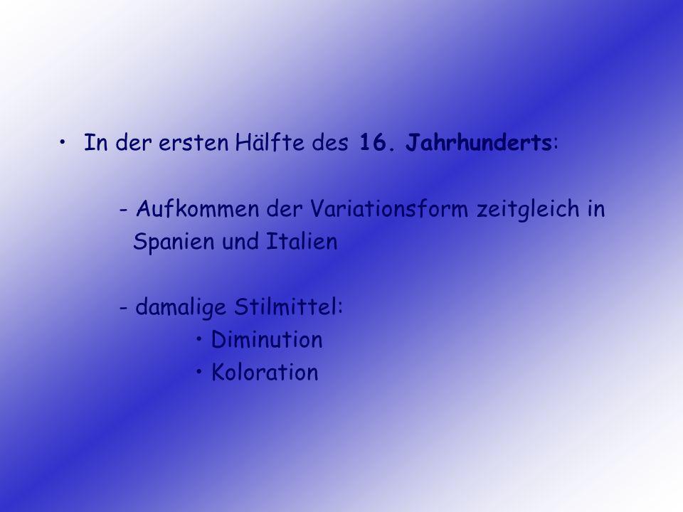 In der ersten Hälfte des 16. Jahrhunderts: - Aufkommen der Variationsform zeitgleich in Spanien und Italien - damalige Stilmittel: Diminution Kolorati