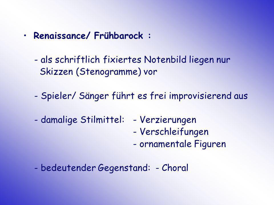 Renaissance/ Frühbarock : - als schriftlich fixiertes Notenbild liegen nur Skizzen (Stenogramme) vor - Spieler/ Sänger führt es frei improvisierend au