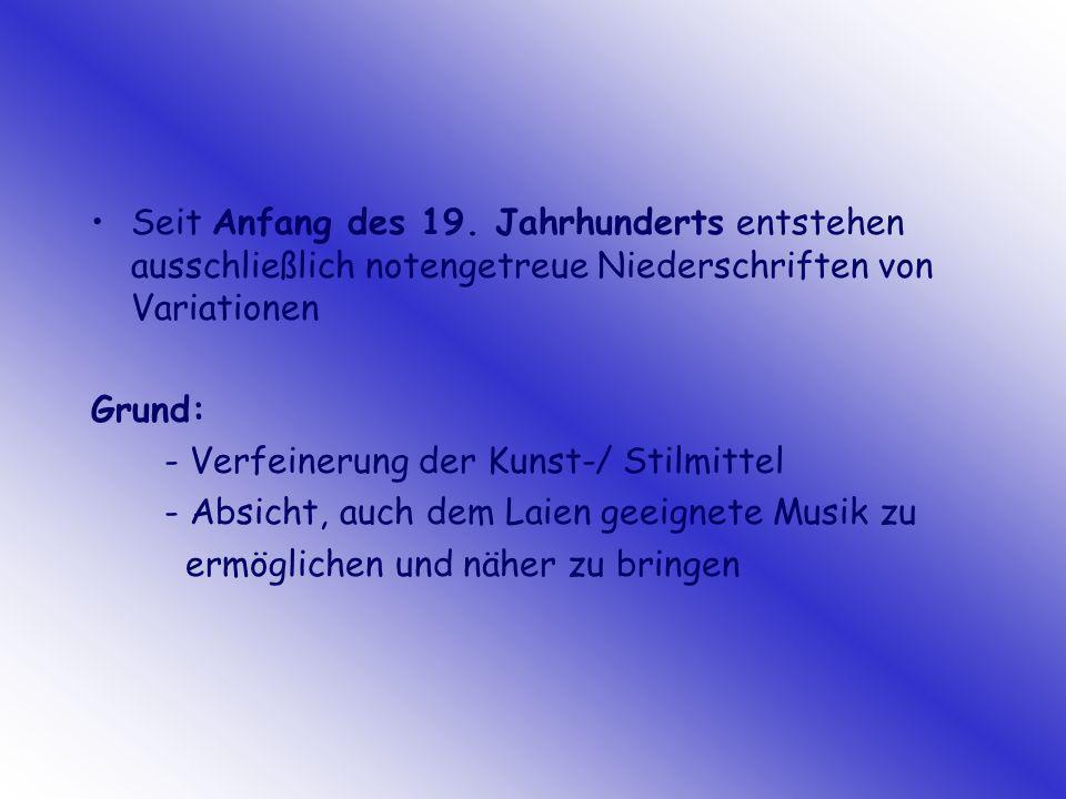 Seit Anfang des 19. Jahrhunderts entstehen ausschließlich notengetreue Niederschriften von Variationen Grund: - Verfeinerung der Kunst-/ Stilmittel -