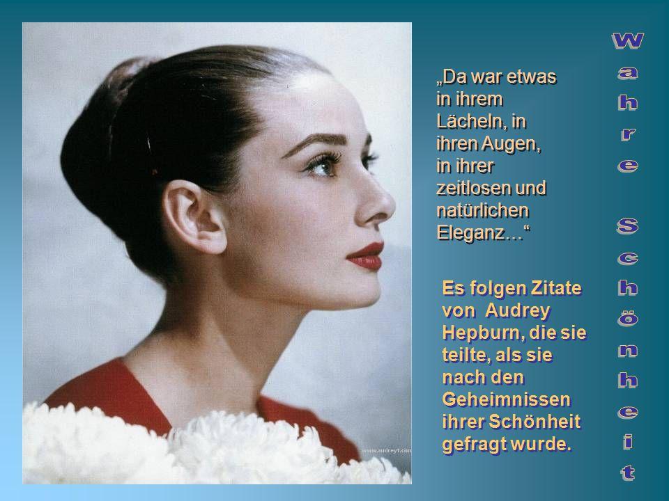 Es folgen Zitate von Audrey Hepburn, die sie teilte, als sie nach den Geheimnissen ihrer Schönheit gefragt wurde. Da war etwas in ihrem Lächeln, in ih