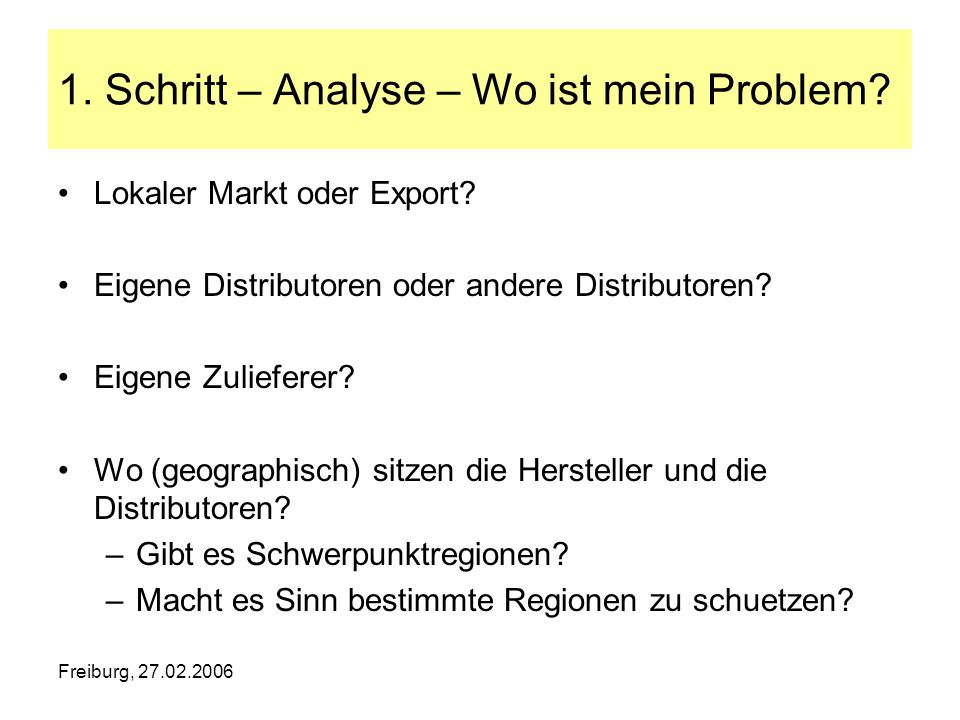 Freiburg, 27.02.2006 1. Schritt – Analyse – Wo ist mein Problem? Lokaler Markt oder Export? Eigene Distributoren oder andere Distributoren? Eigene Zul