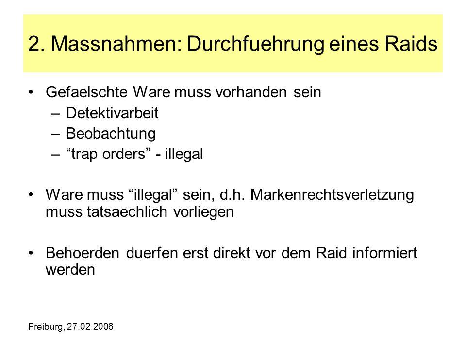 Freiburg, 27.02.2006 2. Massnahmen: Durchfuehrung eines Raids Gefaelschte Ware muss vorhanden sein –Detektivarbeit –Beobachtung –trap orders - illegal