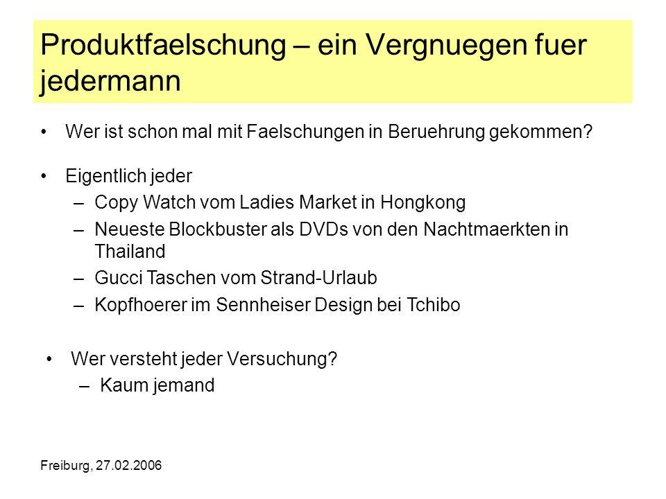 Freiburg, 27.02.2006 Produktfaelschung – ein Vergnuegen fuer jedermann Wer versteht jeder Versuchung? –Kaum jemand Wer ist schon mal mit Faelschungen