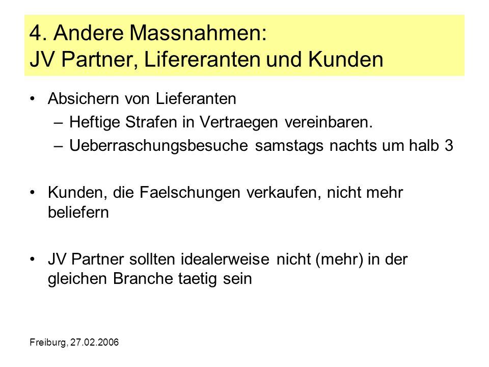 Freiburg, 27.02.2006 4. Andere Massnahmen: JV Partner, Lifereranten und Kunden Absichern von Lieferanten –Heftige Strafen in Vertraegen vereinbaren. –