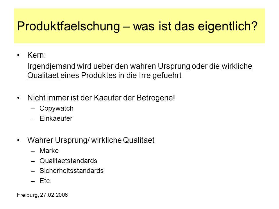 Freiburg, 27.02.2006 Produktfaelschung – was ist das eigentlich? Kern: Irgendjemand wird ueber den wahren Ursprung oder die wirkliche Qualitaet eines