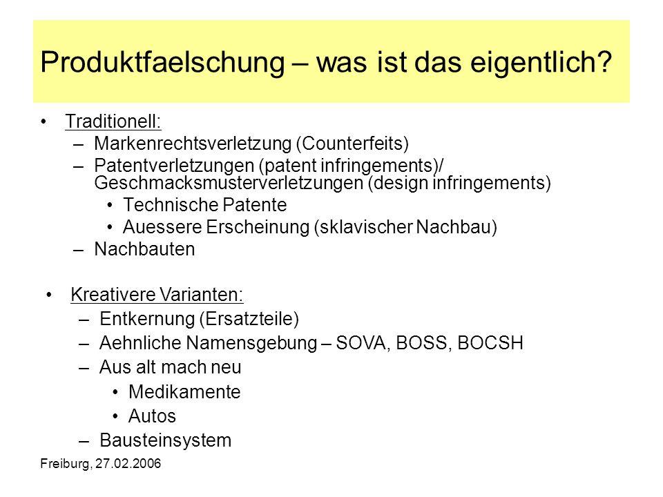 Freiburg, 27.02.2006 Produktfaelschung – was ist das eigentlich? Traditionell: –Markenrechtsverletzung (Counterfeits) –Patentverletzungen (patent infr