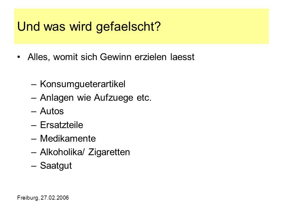 Freiburg, 27.02.2006 Und was wird gefaelscht? Alles, womit sich Gewinn erzielen laesst –Konsumgueterartikel –Anlagen wie Aufzuege etc. –Autos –Ersatzt