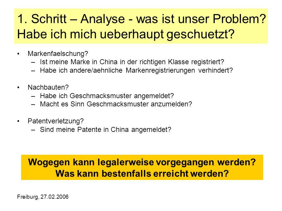 Freiburg, 27.02.2006 1. Schritt – Analyse - was ist unser Problem? Habe ich mich ueberhaupt geschuetzt? Markenfaelschung? –Ist meine Marke in China in