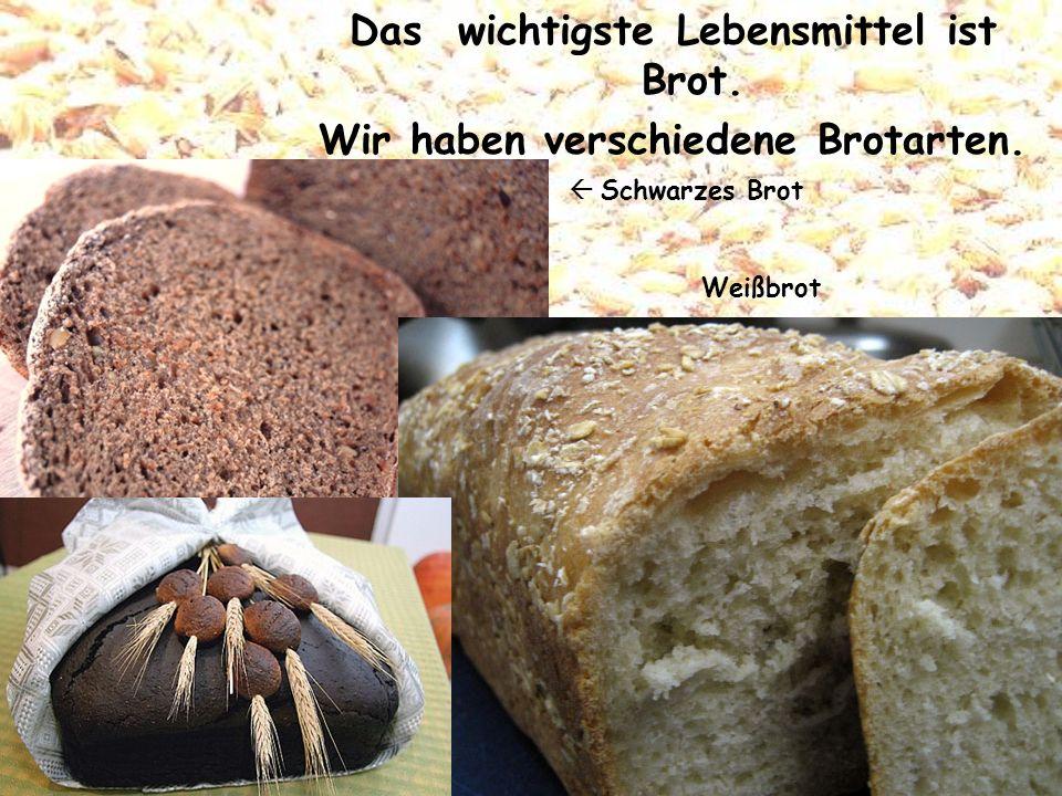 Das wichtigste Lebensmittel ist Brot. Wir haben verschiedene Brotarten. Schwarzes Brot Weißbrot
