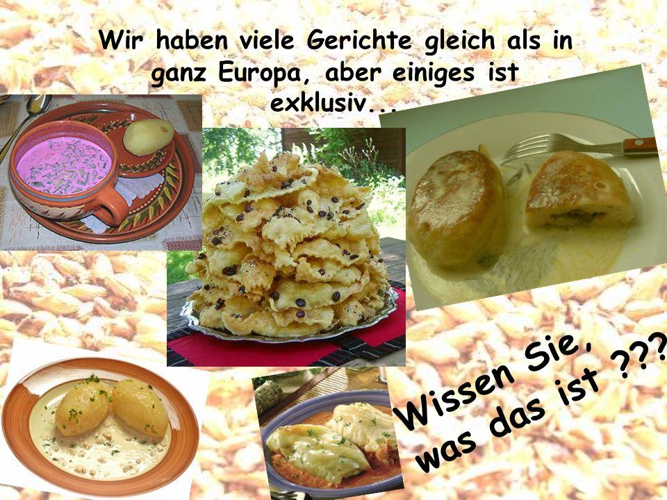 Wir haben viele Gerichte gleich als in ganz Europa, aber einiges ist exklusiv... Wissen Sie, was das ist ???