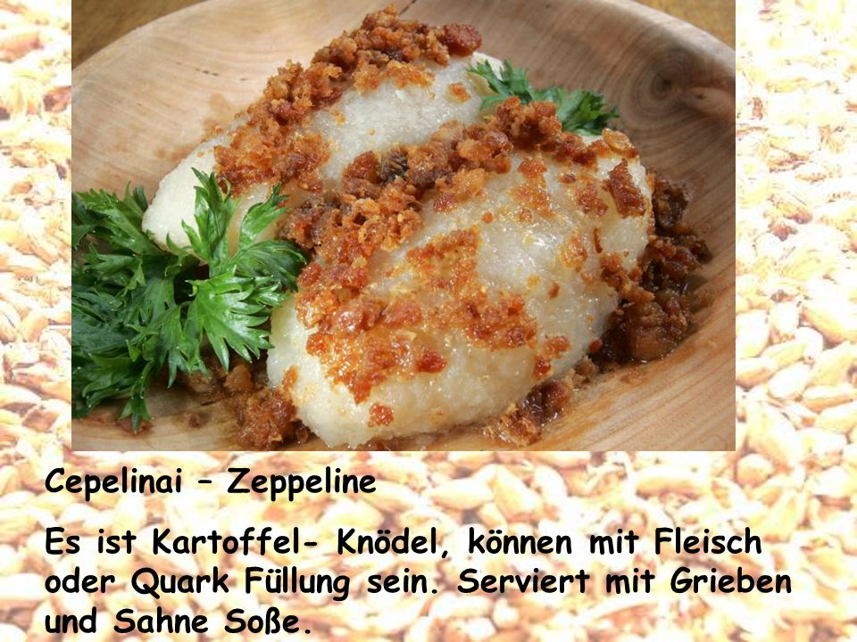 Cepelinai – Zeppeline Es ist Kartoffel- Knödel, können mit Fleisch oder Quark Füllung sein. Serviert mit Grieben und Sahne Soße.
