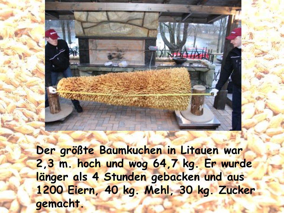 Der größte Baumkuchen in Litauen war 2,3 m. hoch und wog 64,7 kg. Er wurde länger als 4 Stunden gebacken und aus 1200 Eiern, 40 kg. Mehl, 30 kg. Zucke